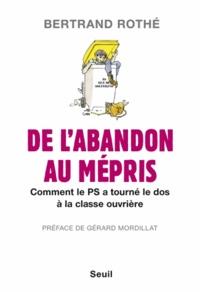 Bertrand Rothé - De l'abandon au mépris - Comment le PS a tourné le dos à la classe ouvrière.