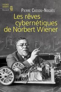 """Pierre Cassou-Noguès - Les rêves cybernétiques de Norbert Wiener - Suivi de """"Un savant réapparaît""""."""