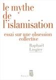 Raphaël Liogier - Le mythe de l'islamisation - Essai sur une obsession collective.