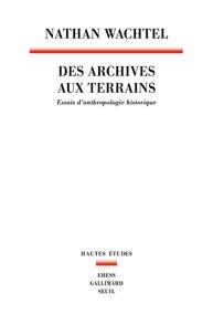 Nathan Wachtel - Des archives aux terrains - Essais d'anthropologie historique.
