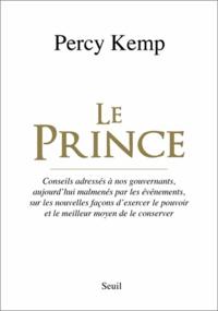 Percy Kemp - Le Prince - Conseils adressés à nos gouvernants, aujourd'hui malmenés par les événements, sur les nouvelles façons d'exercer le pouvoir et le meilleur moyen de le conserver.