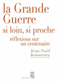 Jean-Noël Jeanneney - La Grande Guerre si loin, si proche - Réflexions sur un Centenaire.