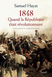 Samuel Hayat - Quand la République était révolutionnaire - Citoyenneté et représentation en 1848.