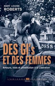 Mary Louise Roberts - Des GI's et des femmes - Amours, viols et prostitution à la Libération.
