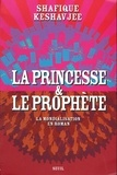 Shafique Keshavjee - La princesse et le prophète - La mondialisation en roman.