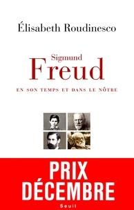 Elisabeth Roudinesco - Sigmund Freud, en son temps et dans le nôtre.