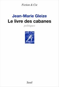 Jean-Marie Gleize - Le livre des cabanes - Politiques.