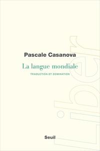 Pascale Casanova - La langue mondiale - Traduction et domination.