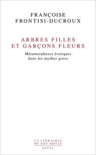 Françoise Frontisi-Ducroux - Arbres filles et garçons fleurs - Métamorphoses érotiques dans les mythes grecs.
