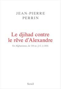 Jean-Pierre Perrin - Le djihad contre le rêve d'Alexandre - En Afghanistan, de 330 avant J-C à 2016.
