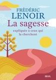 Frédéric Lenoir - La sagesse expliquée à ceux qui la cherchent.