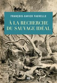 François-Xavier Fauvelle - A la recherche du sauvage idéal.