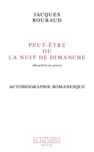 Jacques Roubaud - Peut-être ou La nuit de dimanche (brouillon de prose) - Autobiographie romanesque.