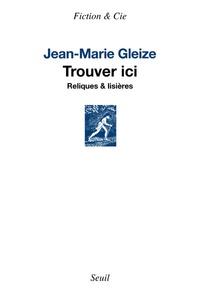 Jean-Marie Gleize - Trouver ici - Reliques & lisières.