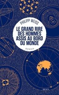 Philipp Weiss - Le grand rire des hommes assis au bord du monde.