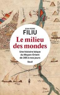 Jean-Pierre Filiu - Le Milieu des mondes - Une histoire laïque du Moyen-Orient de 395 à nos jours.