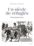 Bruno Cabanes - Un siècle de réfugiés - Photographier l'exil.