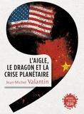 Jean-Michel Valantin - L'aigle, le dragon et la crise planétaire.