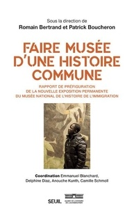 Patrick Boucheron et Romain Bertrand - Faire musée d'une histoire commune - Rapport de préfiguration de la nouvelle exposition permanente de l'histoire de l'immigration.