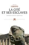 Paulin Ismard - La Cité et ses esclaves - Fictions, institution, expériences.