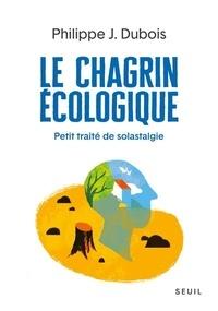 Philippe-Jacques Dubois - Le chagrin écologique - Petit traité de solastagie.