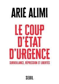 Arie Alimi - Le coup d'Etat d'urgence - Surveillance, repression et libertés.