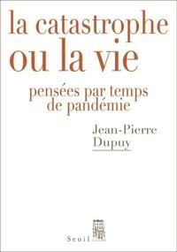 Jean-Pierre Dupuy - La catastrophe ou la vie - Pensées par temps de pandémie.