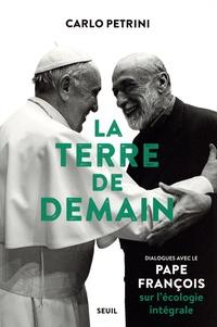 Pape François et Carlo Petrini - La Terre de demain - Dialogues avec le pape François sur l'écologie intégrale.