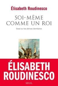 Elisabeth Roudinesco - Soi-même comme un roi - Essai sur les dérives identitaires.