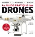 Adam Juniper - Le guide pratique des drones - Choisir, construire, piloter.