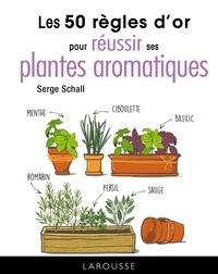 Serge Schall - Les 50 règles d'or pour réussir ses plantes aromatiques.