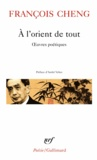 François Cheng - A l'orient de tout - Oeuvres poétiques.