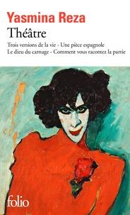Yasmina Reza - Théâtre - Trois versions de la vie ; Une pièce espagnole ; Le dieu du carnage ; Comment vous racontez la partie.