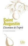 Saint Augustin - L'aventure de l'esprit et autres confessions.