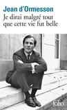 Jean d' Ormesson - Je dirai malgré tout que cette vie fut belle.