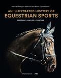 Marie de Pellegars-Malhortie et Benoît Capdebarthes - An Illustrated History of Equestrian Sports.