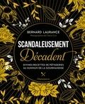 Bernard Laurance - Scandaleusement Décadent - Divines recettes de pâtisseries au summum de la gourmandise.