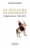 Le royaume de l'insolence : l'Afghanistan, 1504-2011 / Michael Barry | Barry, Mike (1948-....)