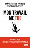 Emmanuelle Anizon et Jacqueline Remy - Mon travail me tue - Burn-out : pourquoi nous craquons tous.