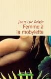 Jean-Luc Seigle - Femme à la mobylette ; A la recherche du sixième continent.