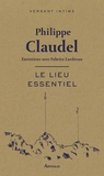 Le lieu essentiel : entretiens avec Fabrice Lardreau / Philippe Claudel | Claudel, Philippe