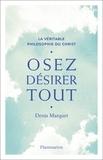 Denis Marquet - Osez désirer tout - La véritable philosophie du Christ.
