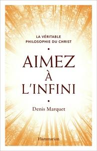 Denis Marquet - Aimez à l'infini - La véritable philosophie du Christ.