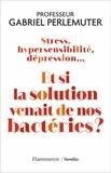 Gabriel Perlemuter - Stress, hypersensibilité, dépression... - Et si la solution venait de nos bactéries ?.