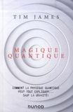 Tim James - Magique quantique - Comment la physique quantique peut tout expliquer... sauf la gravité !.