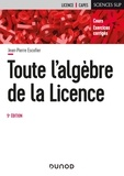 Jean-Pierre Escofier - Toute l'algèbre de la licence - Cours et exercices corrigés.
