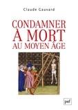 Claude Gauvard - Condamner à mort au Moyen Age - Pratiques de la peine capitale en France (XIIIe-XVe siècle).