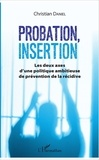 Christian Daniel - Probation, insertion - Les deux axes d'une politique ambitieuse de prévention de la récidive.
