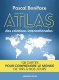 Pascal Boniface - Atlas des relations internationales - 2e éd. - 100 cartes pour comprendre le monde de 1945 à nos jours.