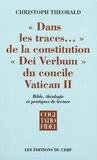 """Christoph Theobald - """"Dans les traces..."""" de la constitution """"Dei Verbum"""" du concile Vatican II - Bible, théologie et pratiques de lecture."""